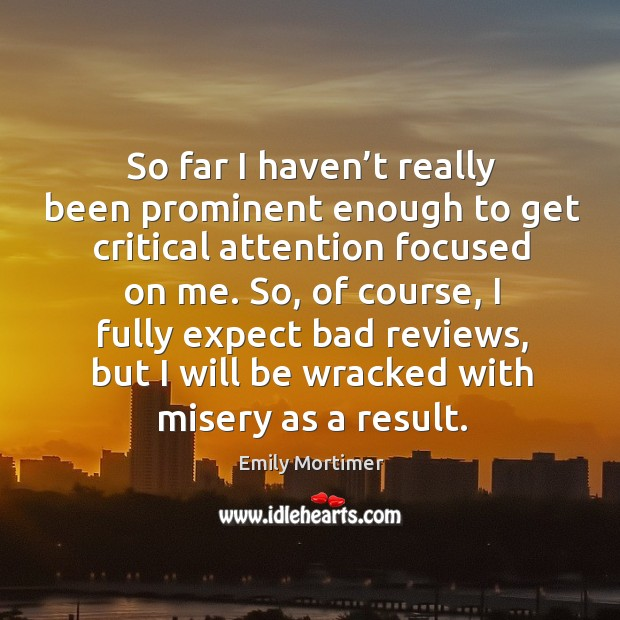 So, of course, I fully expect bad reviews, but I will be wracked with misery as a result. Emily Mortimer Picture Quote