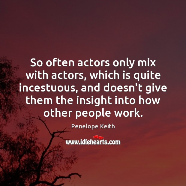 So often actors only mix with actors, which is quite incestuous, and Image