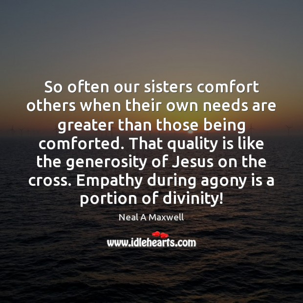 So often our sisters comfort others when their own needs are greater Neal A Maxwell Picture Quote