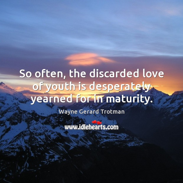 So often, the discarded love of youth is desperately yearned for in maturity. Wayne Gerard Trotman Picture Quote