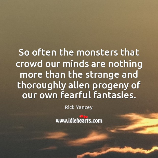 So often the monsters that crowd our minds are nothing more than Rick Yancey Picture Quote