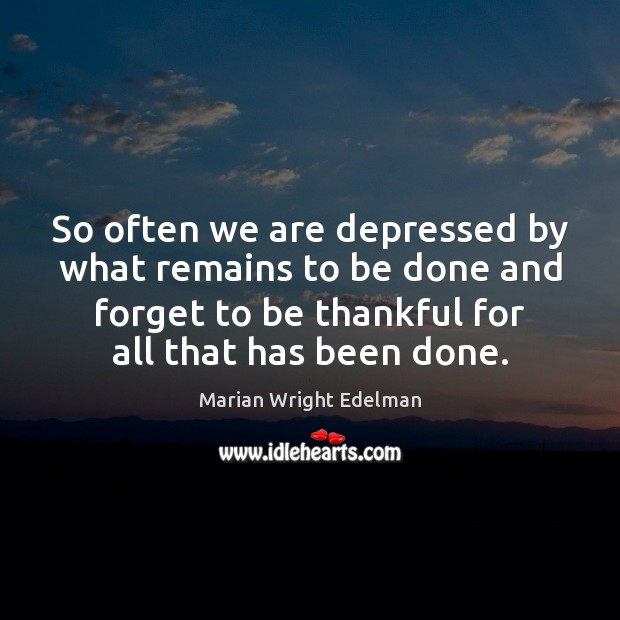 So often we are depressed by what remains to be done and Marian Wright Edelman Picture Quote