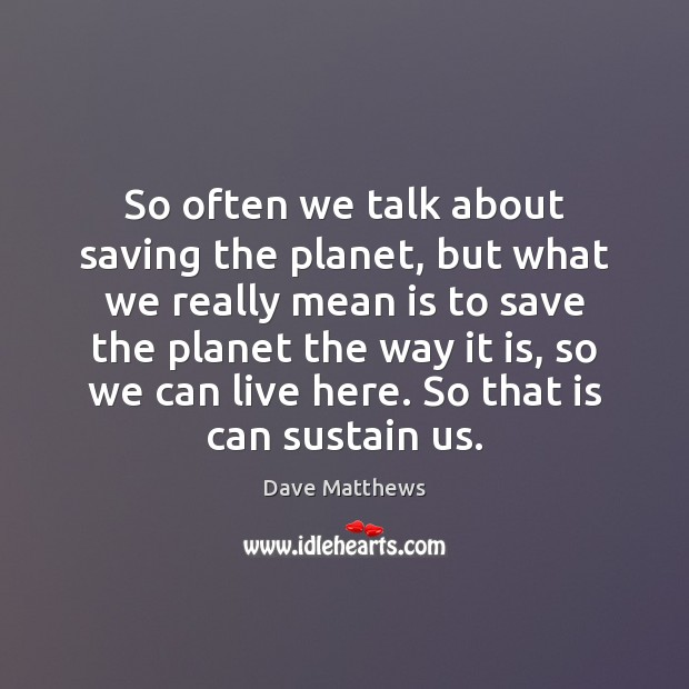 So often we talk about saving the planet, but what we really Image
