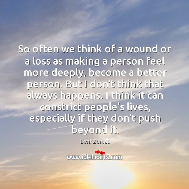 So often we think of a wound or a loss as making Image