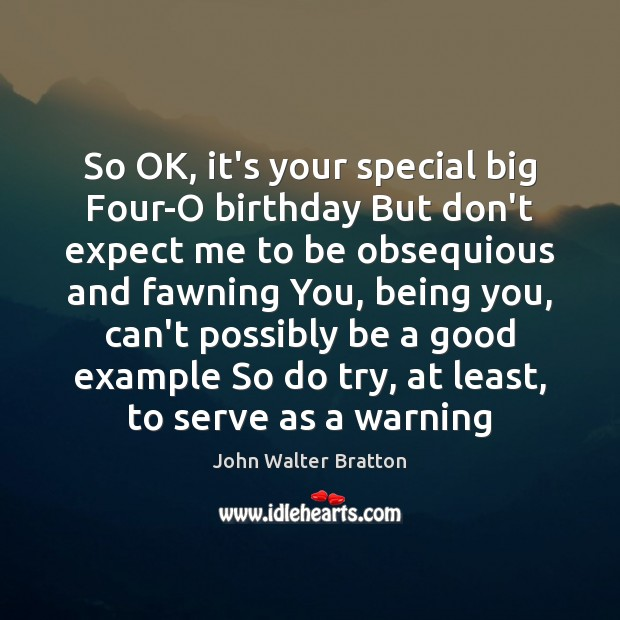 So OK, it's your special big Four-O birthday But don't expect me John Walter Bratton Picture Quote