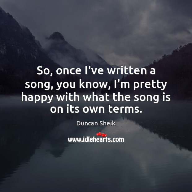 So, once I've written a song, you know, I'm pretty happy with Duncan Sheik Picture Quote