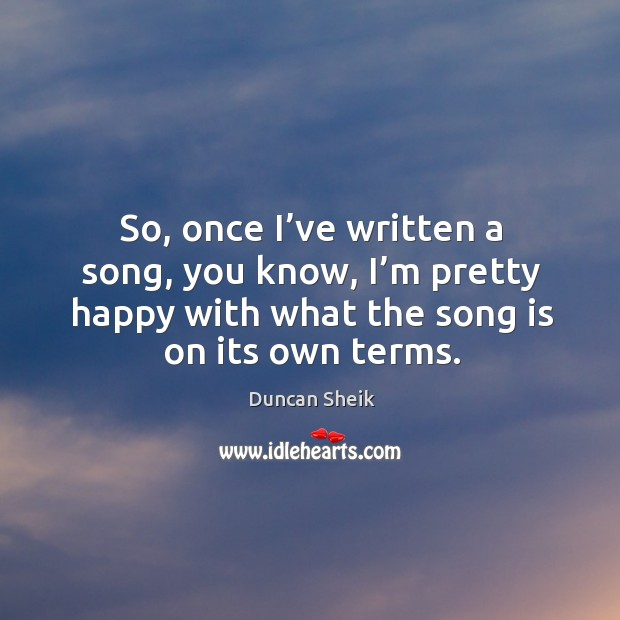 So, once I've written a song, you know, I'm pretty happy with what the song is on its own terms. Duncan Sheik Picture Quote