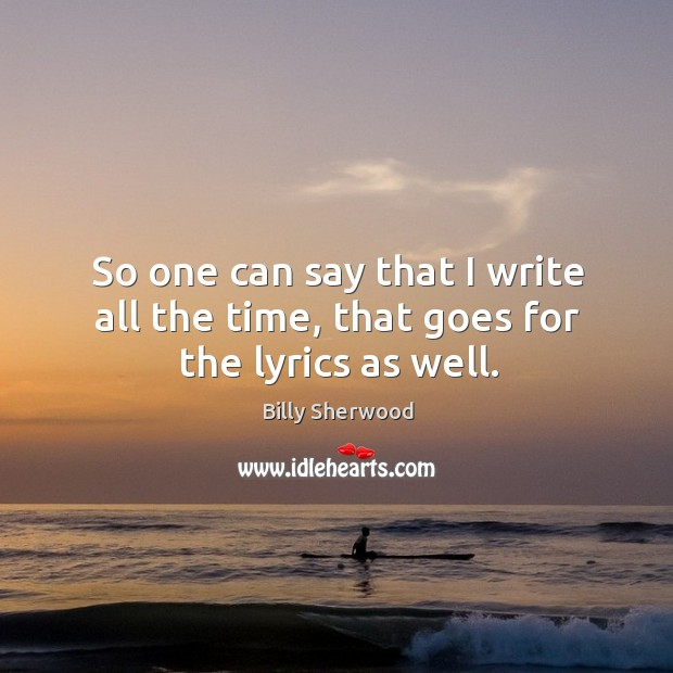 So one can say that I write all the time, that goes for the lyrics as well. Billy Sherwood Picture Quote