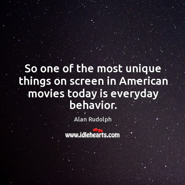 Image, So one of the most unique things on screen in american movies today is everyday behavior.