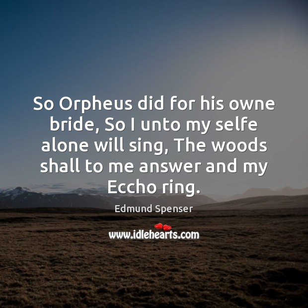 So Orpheus did for his owne bride, So I unto my selfe Edmund Spenser Picture Quote