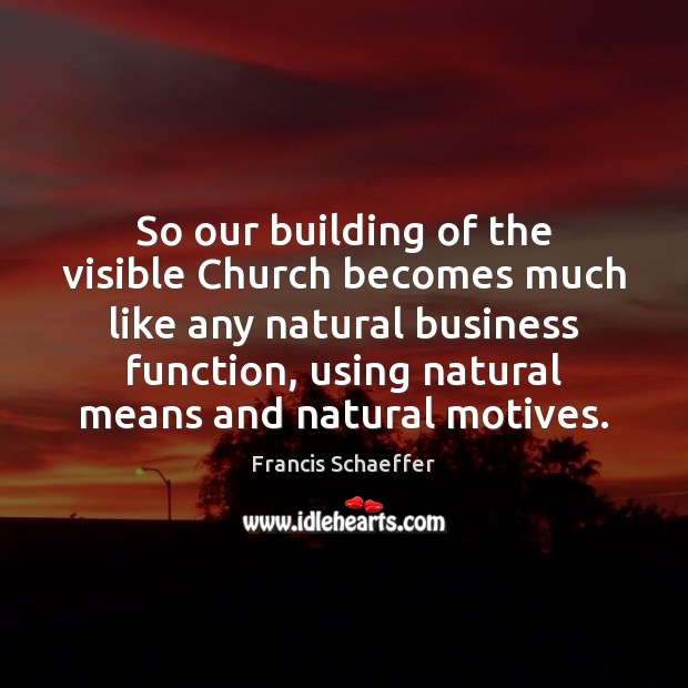 So our building of the visible Church becomes much like any natural Francis Schaeffer Picture Quote