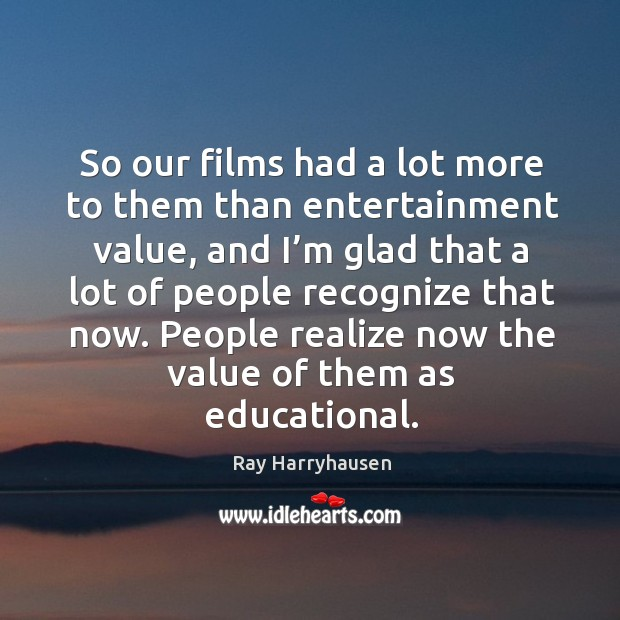So our films had a lot more to them than entertainment value, and I'm glad that Image