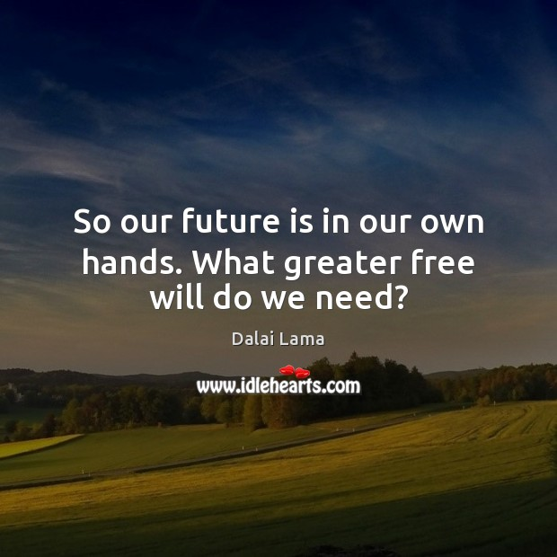 So our future is in our own hands. What greater free will do we need? Dalai Lama Picture Quote