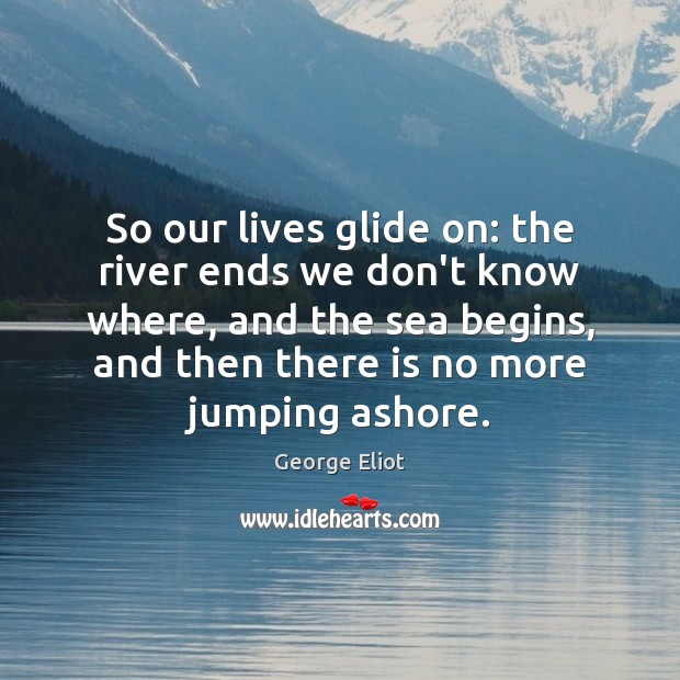 Image, So our lives glide on: the river ends we don't know where,
