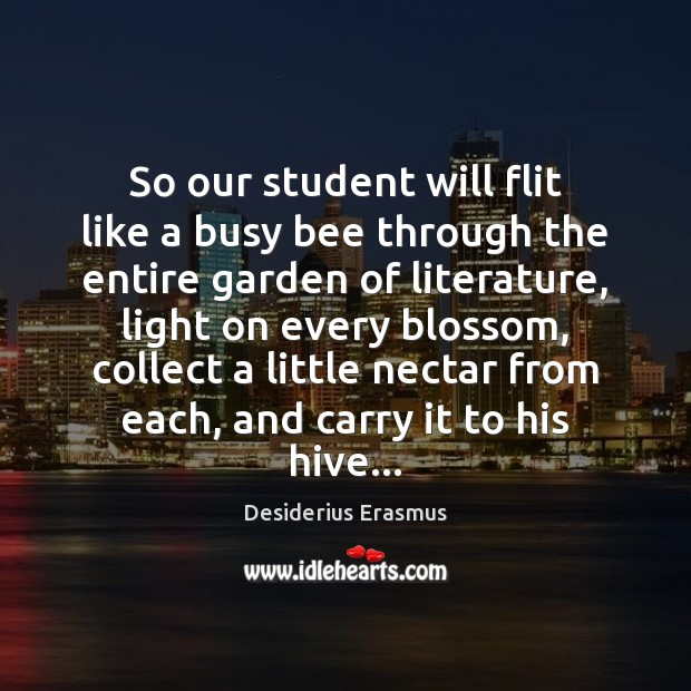 So our student will flit like a busy bee through the entire Desiderius Erasmus Picture Quote