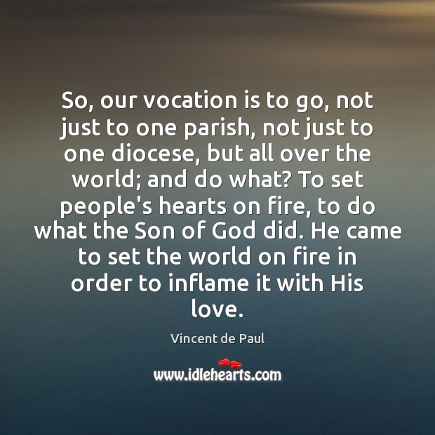 So, our vocation is to go, not just to one parish, not Vincent de Paul Picture Quote