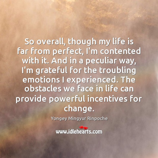 So overall, though my life is far from perfect, I'm contented with Yongey Mingyur Rinpoche Picture Quote
