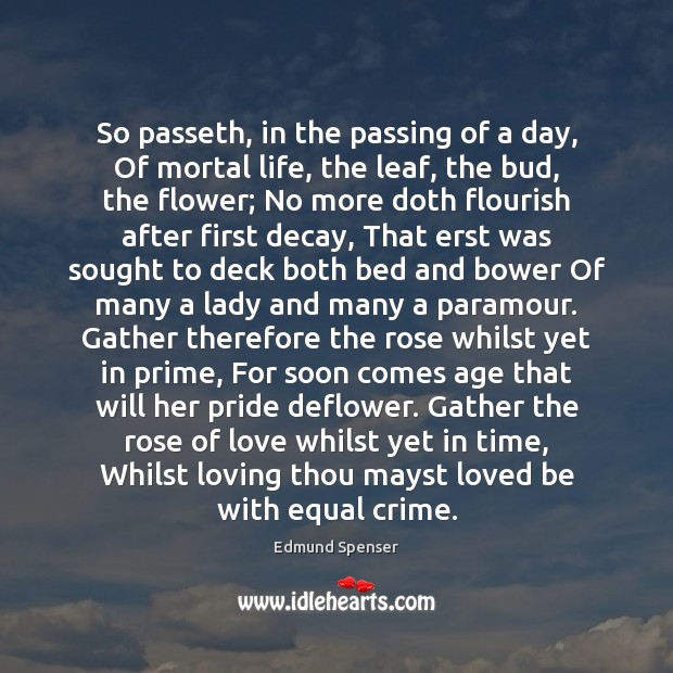 So passeth, in the passing of a day, Of mortal life, the Edmund Spenser Picture Quote