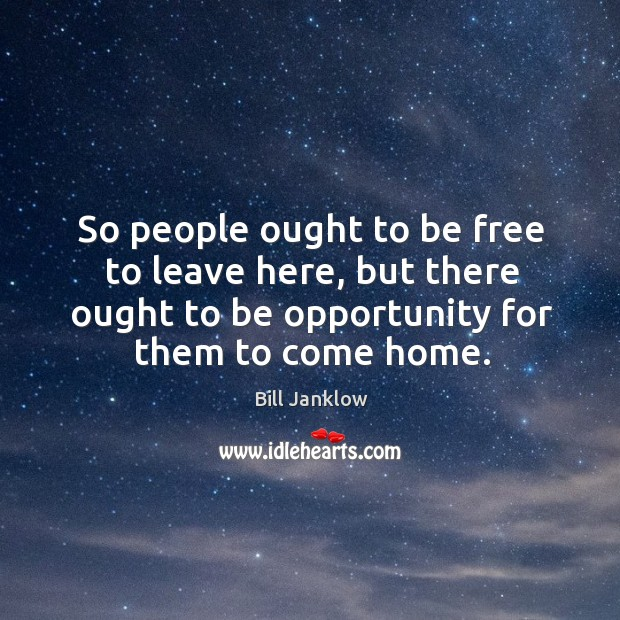 So people ought to be free to leave here, but there ought to be opportunity for them to come home. Image