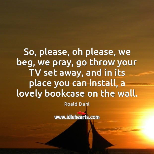 So, please, oh please, we beg, we pray, go throw your TV Roald Dahl Picture Quote