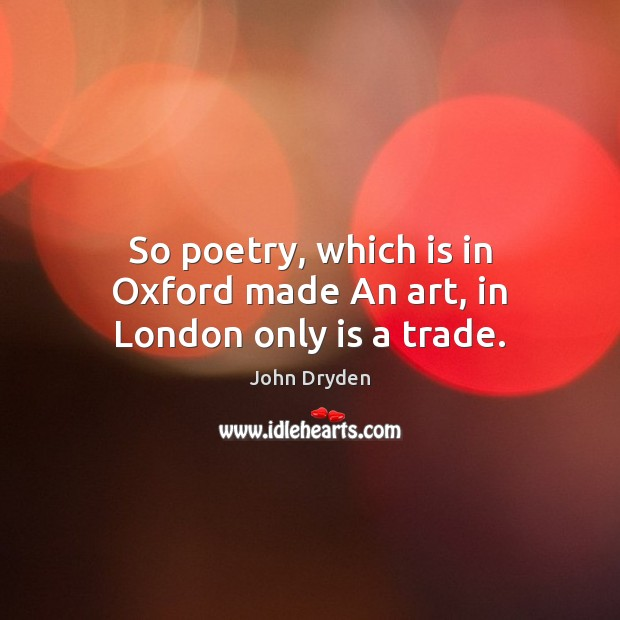 So poetry, which is in Oxford made An art, in London only is a trade. John Dryden Picture Quote