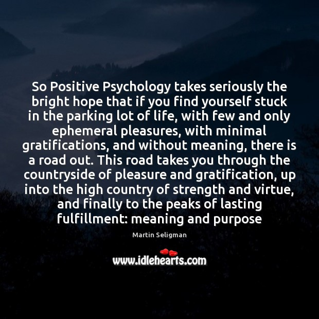 So Positive Psychology takes seriously the bright hope that if you find Martin Seligman Picture Quote