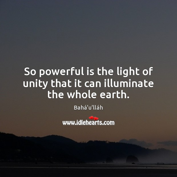 Image, So powerful is the light of unity that it can illuminate the whole earth.