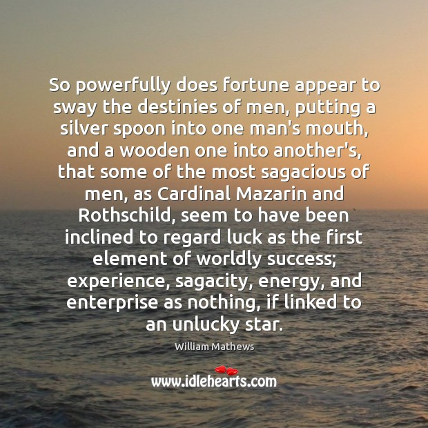 So powerfully does fortune appear to sway the destinies of men, putting Image