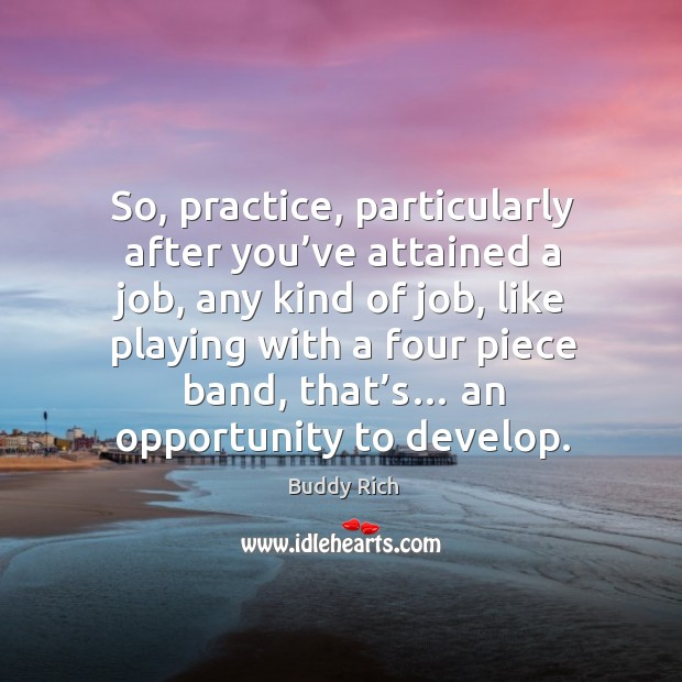 So, practice, particularly after you've attained a job, any kind of job, like playing Buddy Rich Picture Quote