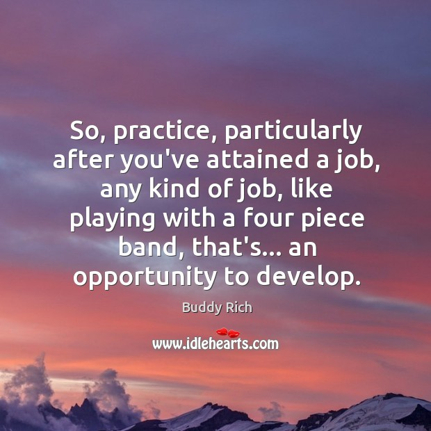 So, practice, particularly after you've attained a job, any kind of job, Buddy Rich Picture Quote