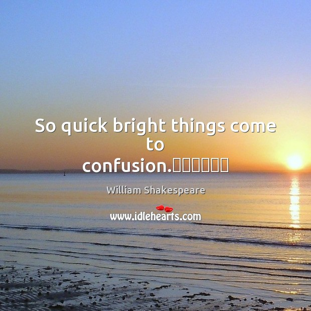So quick bright things come to confusion. Image