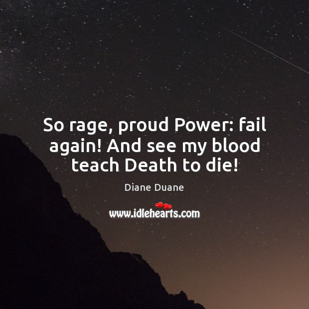 So rage, proud Power: fail again! And see my blood teach Death to die! Diane Duane Picture Quote