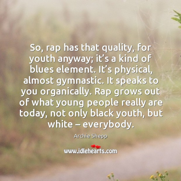 So, rap has that quality, for youth anyway; it's a kind of blues element. Image