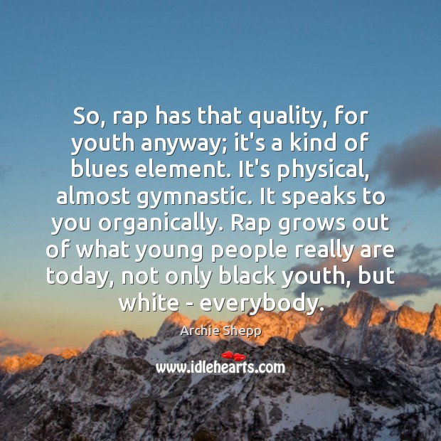 So, rap has that quality, for youth anyway; it's a kind of Image
