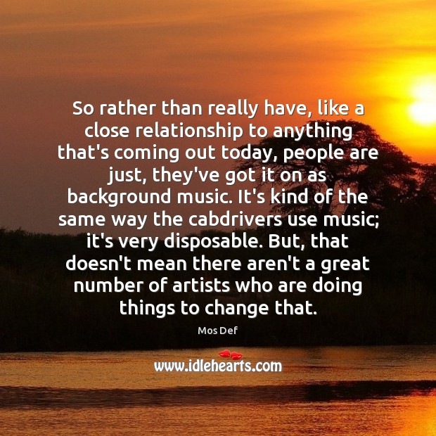 So rather than really have, like a close relationship to anything that's Mos Def Picture Quote