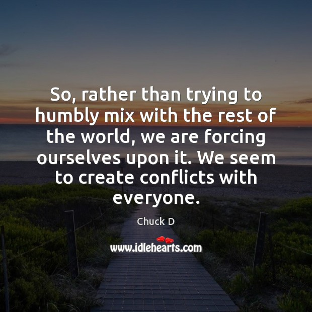 Chuck D Picture Quote image saying: So, rather than trying to humbly mix with the rest of the