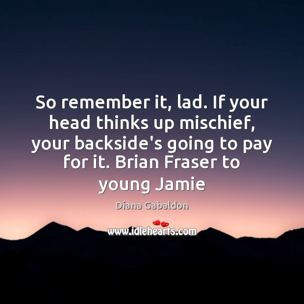 So remember it, lad. If your head thinks up mischief, your backside's Diana Gabaldon Picture Quote
