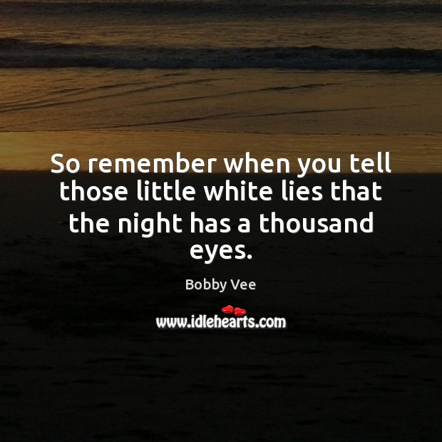 So remember when you tell those little white lies that the night has a thousand eyes. Image