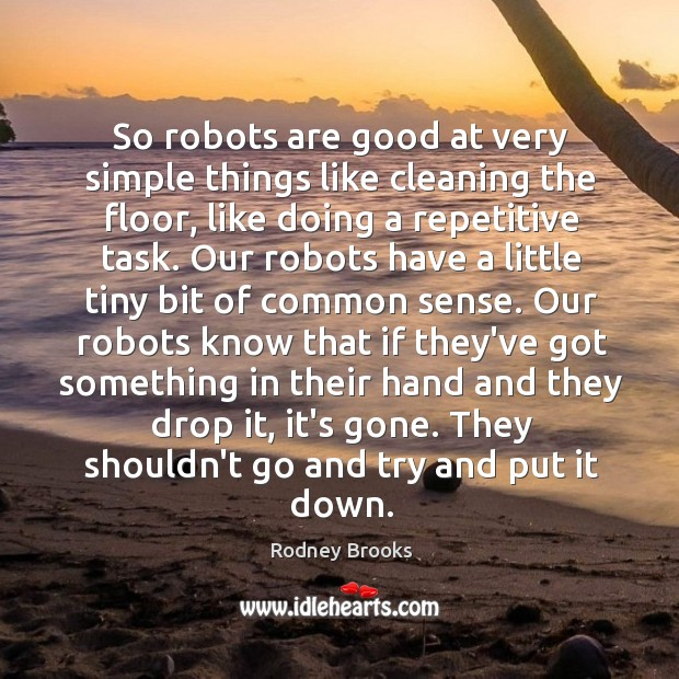 So robots are good at very simple things like cleaning the floor, Rodney Brooks Picture Quote
