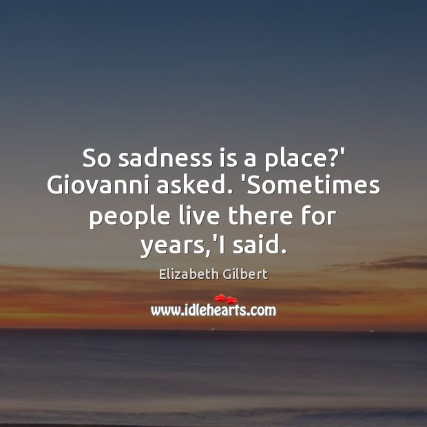 So sadness is a place?' Giovanni asked. 'Sometimes people live there for years,'I said. Image