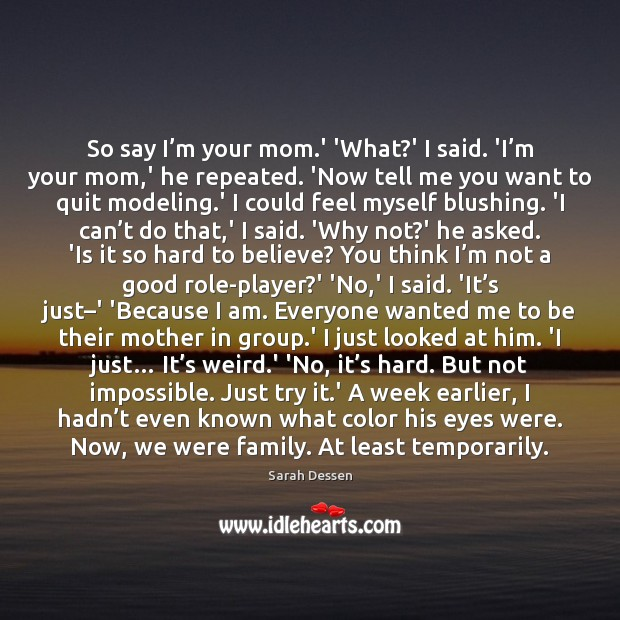 So say I'm your mom.' 'What?' I said. 'I' Sarah Dessen Picture Quote