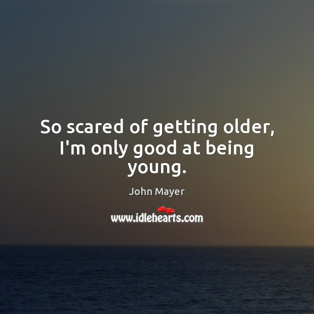 So scared of getting older, I'm only good at being young. Image