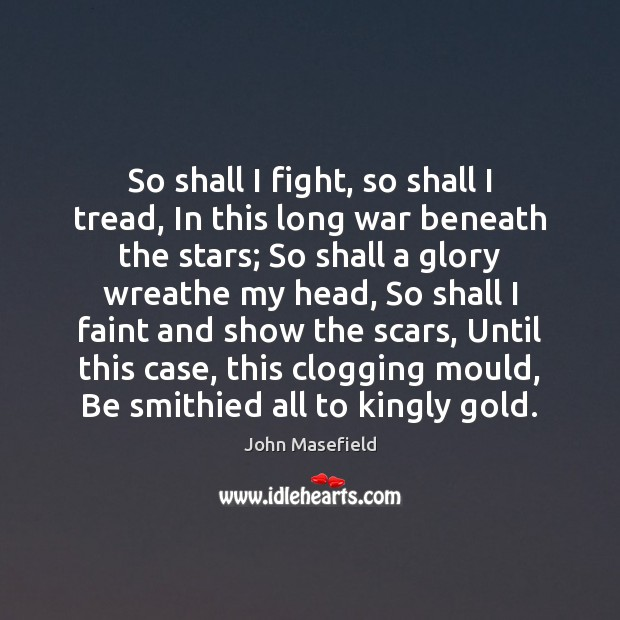 So shall I fight, so shall I tread, In this long war John Masefield Picture Quote