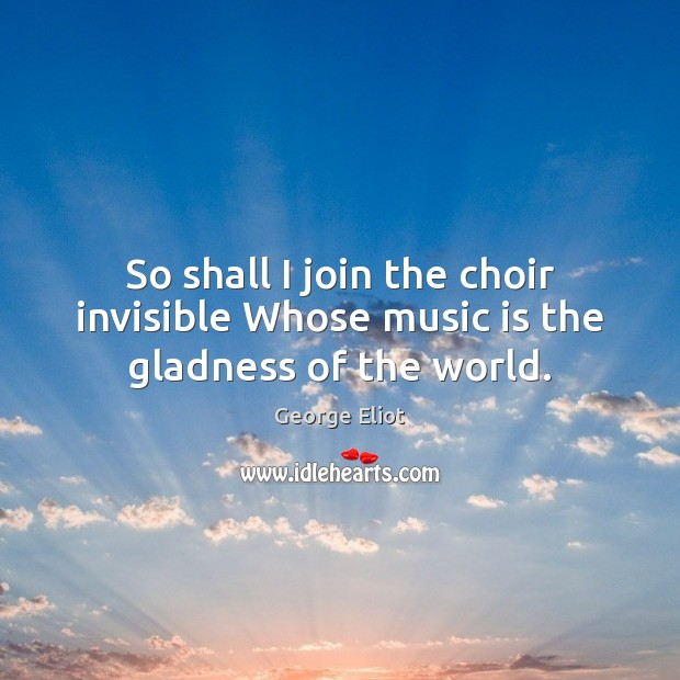 Image, So shall I join the choir invisible Whose music is the gladness of the world.