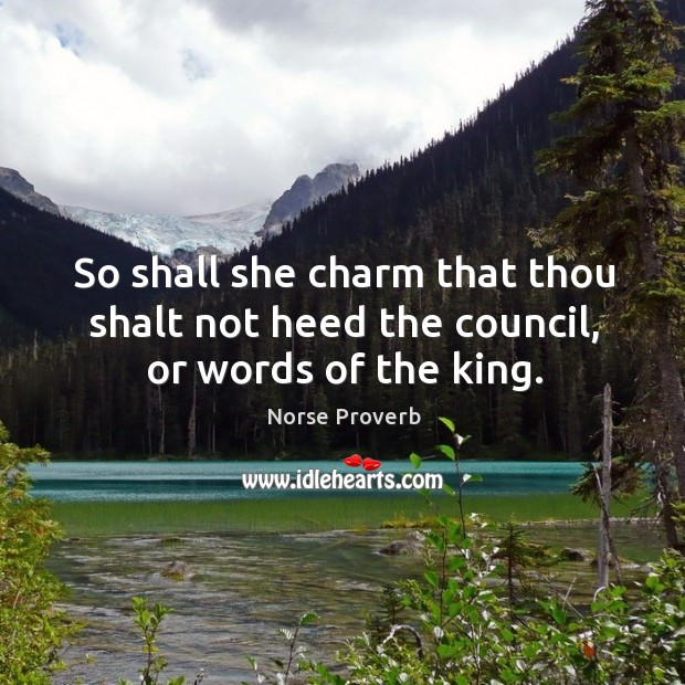 So shall she charm that thou shalt not heed the council, or words of the king. Norse Proverbs Image