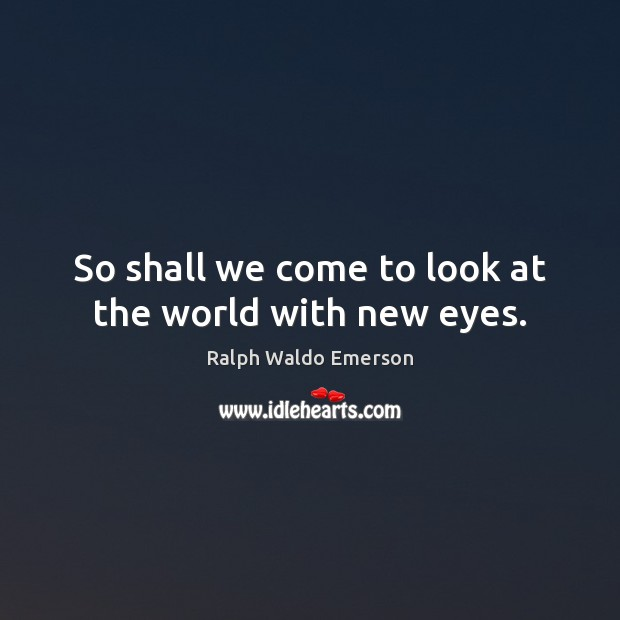So shall we come to look at the world with new eyes. Image