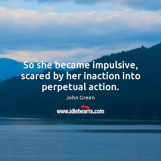 So she became impulsive, scared by her inaction into perpetual action. Image