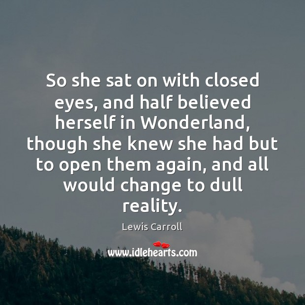 So she sat on with closed eyes, and half believed herself in Lewis Carroll Picture Quote