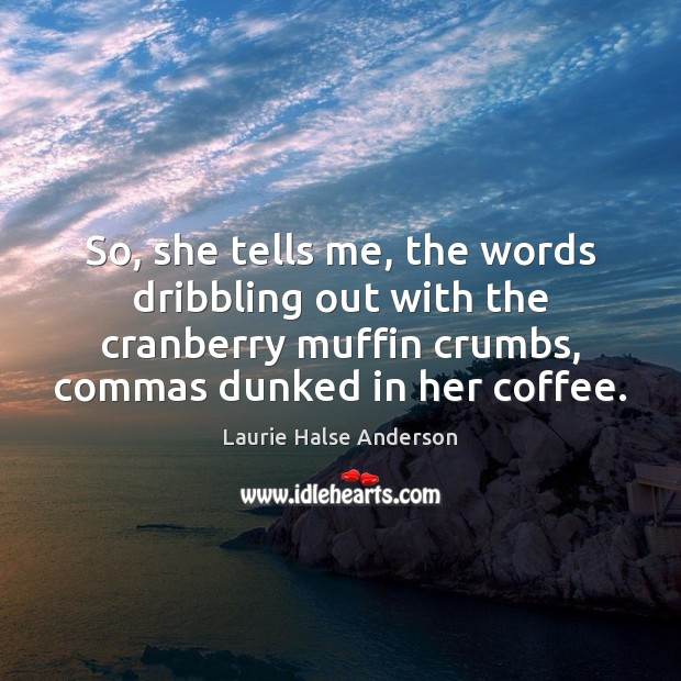So, she tells me, the words dribbling out with the cranberry muffin Coffee Quotes Image