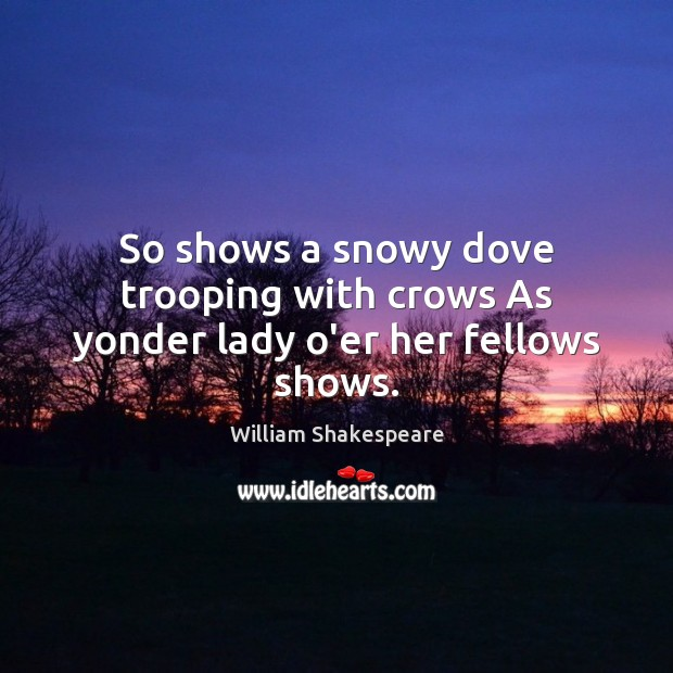 Image, So shows a snowy dove trooping with crows As yonder lady o'er her fellows shows.